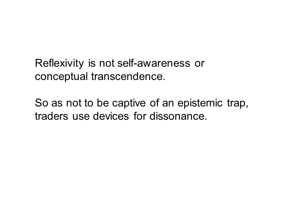 Reflexivity is not self-awareness or conceptual transcendence. So as not to be captive of an epistemic trap, traders use devices for dissonance.