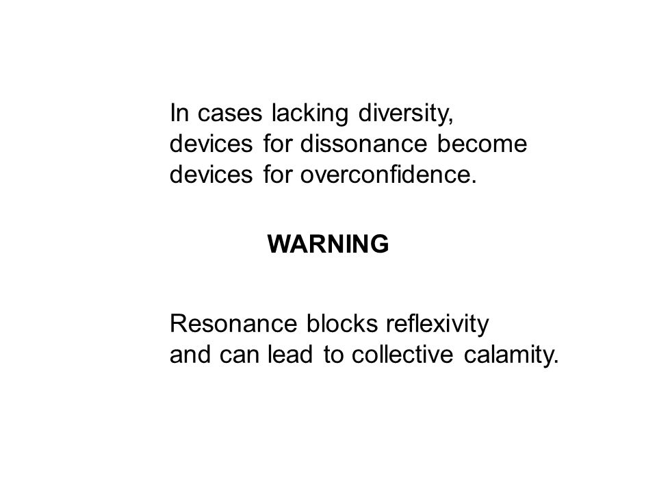 In cases lacking diversity, devices for dissonance become devices for overconfidence. Resonance blocks reflexivity and can lead to collective calamity