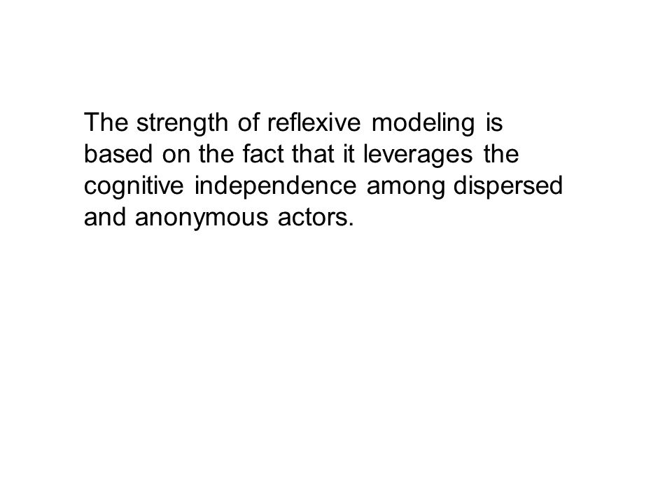 The strength of reflexive modeling is based on the fact that it leverages the cognitive independence among dispersed and anonymous actors.