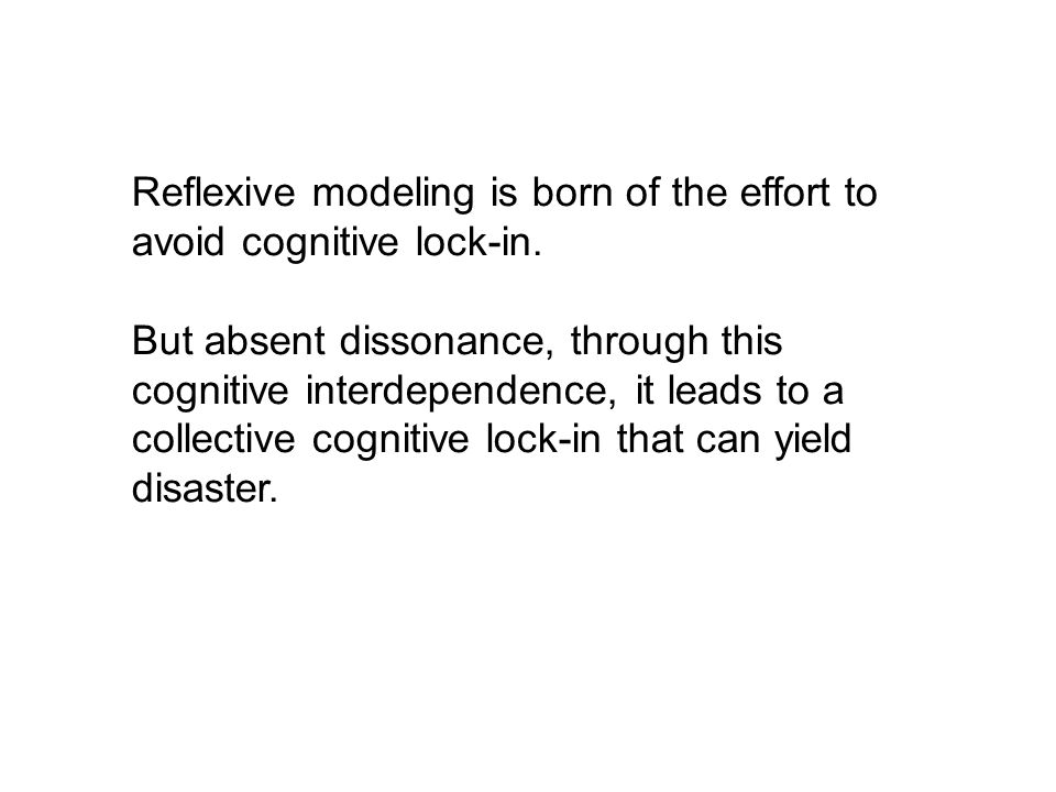 Reflexive modeling is born of the effort to avoid cognitive lock-in. But absent dissonance, through this cognitive interdependence, it leads to a coll