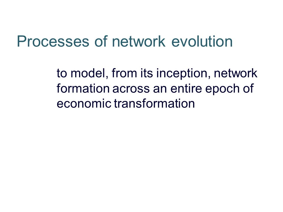 to model, from its inception, network formation across an entire epoch of economic transformation Processes of network evolution