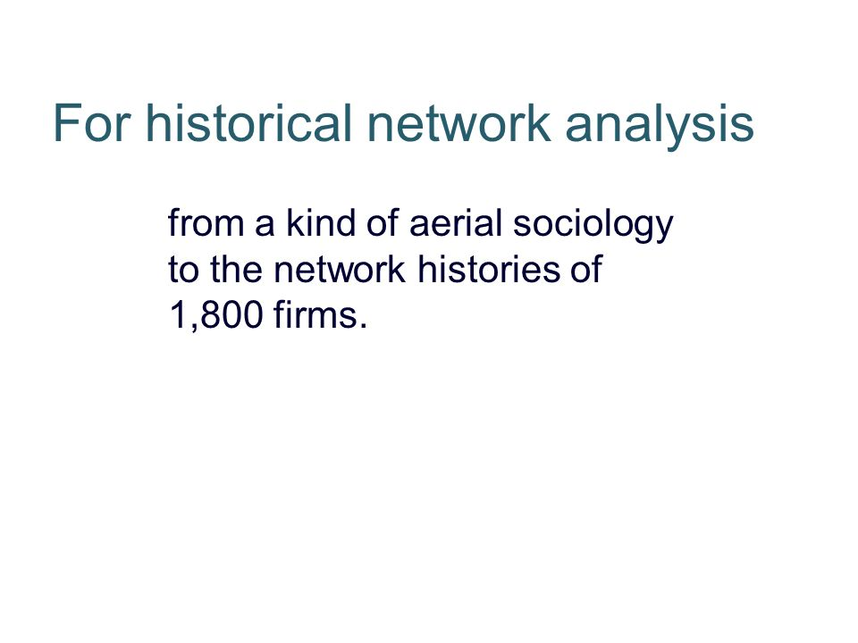 For historical network analysis from a kind of aerial sociology to the network histories of 1,800 firms.