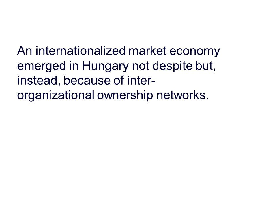 An internationalized market economy emerged in Hungary not despite but, instead, because of inter- organizational ownership networks.