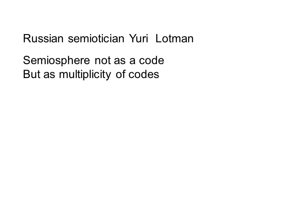 Russian semiotician Yuri Lotman Semiosphere not as a code But as multiplicity of codes