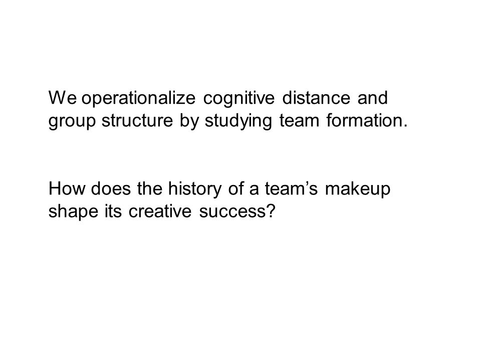 We operationalize cognitive distance and group structure by studying team formation. How does the history of a teams makeup shape its creative success
