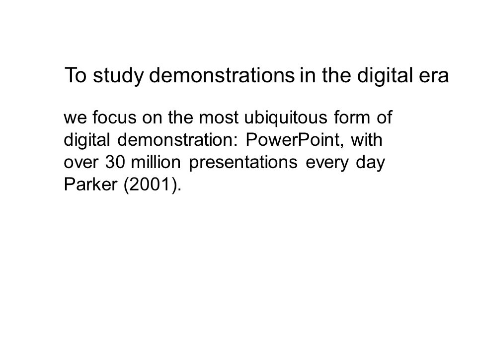 To study demonstrations in the digital era we focus on the most ubiquitous form of digital demonstration: PowerPoint, with over 30 million presentations every day Parker (2001).