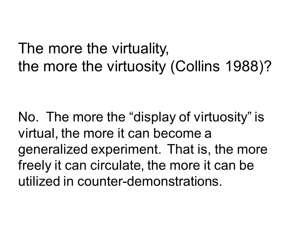 No. The more the display of virtuosity is virtual, the more it can become a generalized experiment.