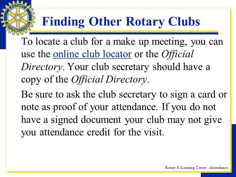 Rotary E-Learning Center - Attendance Finding Other Rotary Clubs To locate a club for a make up meeting, you can use the online club locator or the Official Directory.