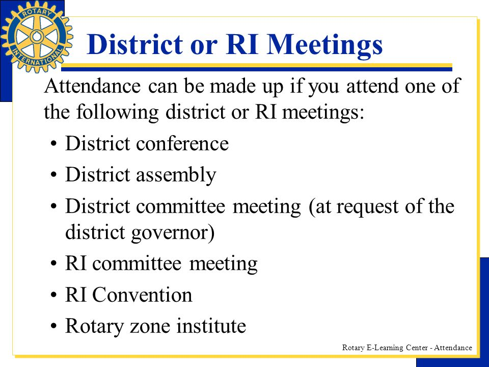Rotary E-Learning Center - Attendance District or RI Meetings Attendance can be made up if you attend one of the following district or RI meetings: District conference District assembly District committee meeting (at request of the district governor) RI committee meeting RI Convention Rotary zone institute