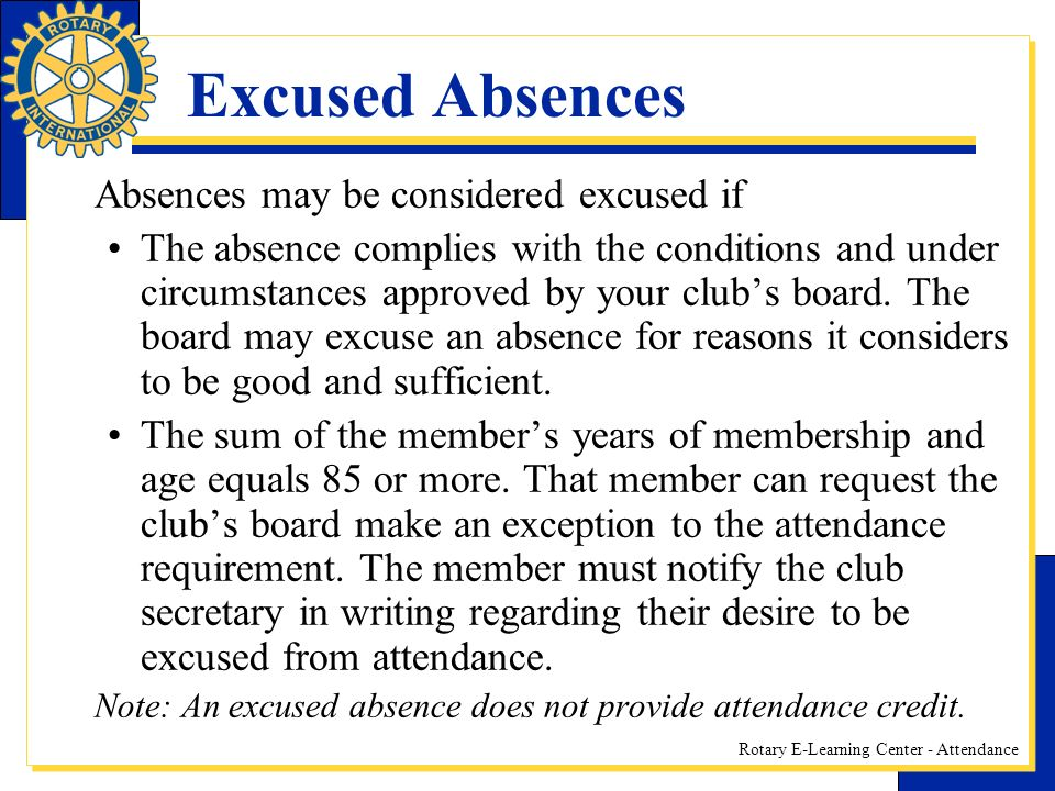 Rotary E-Learning Center - Attendance Excused Absences Absences may be considered excused if The absence complies with the conditions and under circumstances approved by your clubs board.