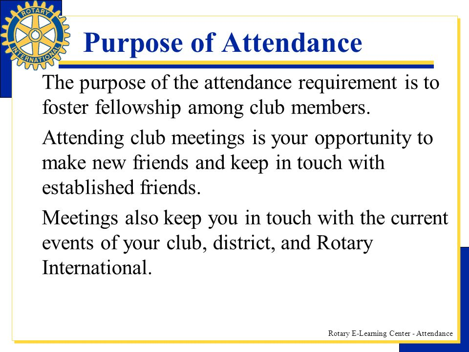 Rotary E-Learning Center - Attendance Purpose of Attendance The purpose of the attendance requirement is to foster fellowship among club members.