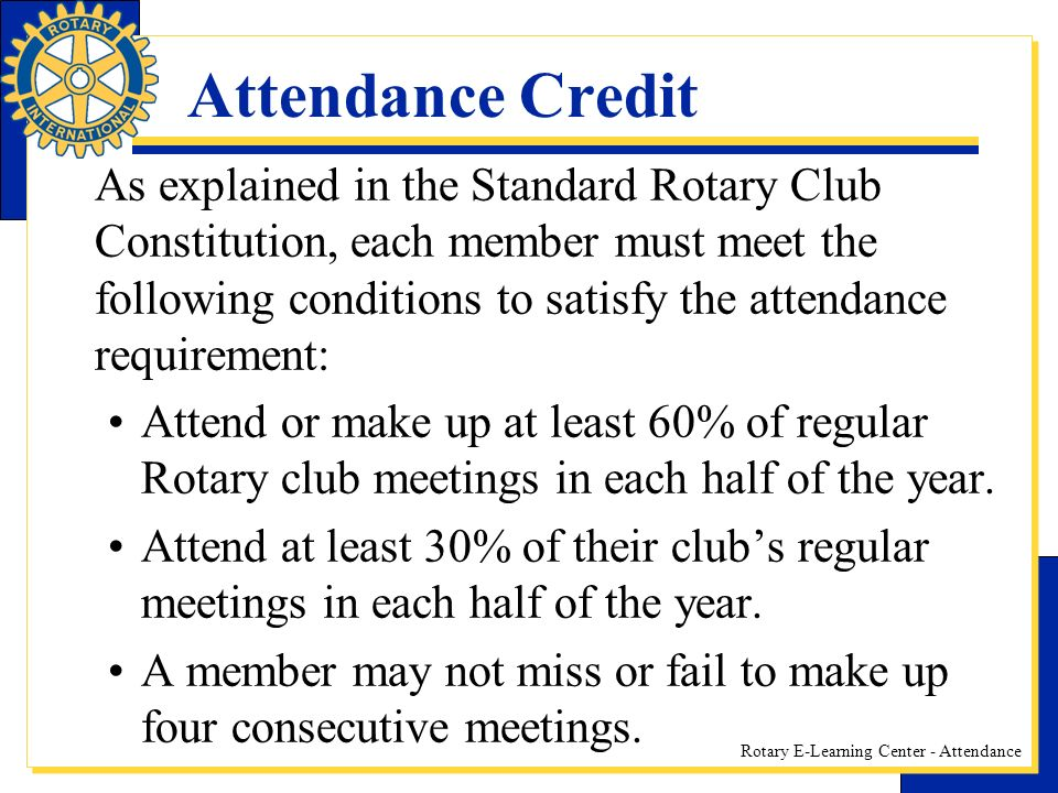 Rotary E-Learning Center - Attendance Attendance Credit As explained in the Standard Rotary Club Constitution, each member must meet the following conditions to satisfy the attendance requirement: Attend or make up at least 60% of regular Rotary club meetings in each half of the year.
