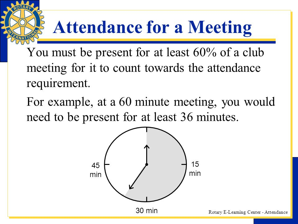 Rotary E-Learning Center - Attendance Attendance for a Meeting You must be present for at least 60% of a club meeting for it to count towards the attendance requirement.