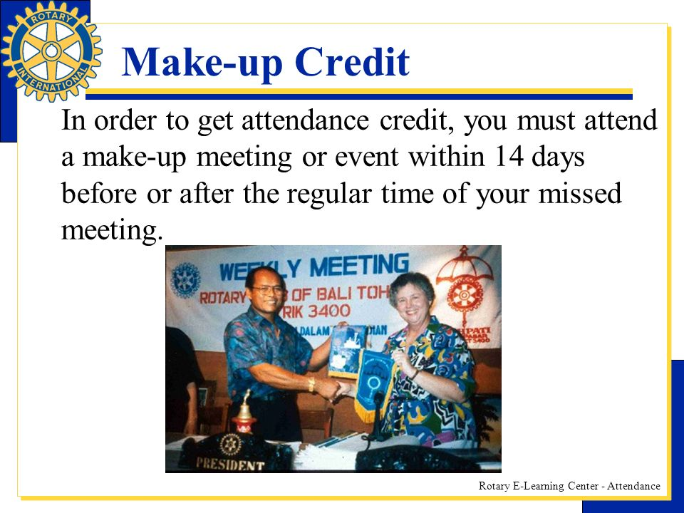 Rotary E-Learning Center - Attendance Make-up Credit In order to get attendance credit, you must attend a make-up meeting or event within 14 days before or after the regular time of your missed meeting.