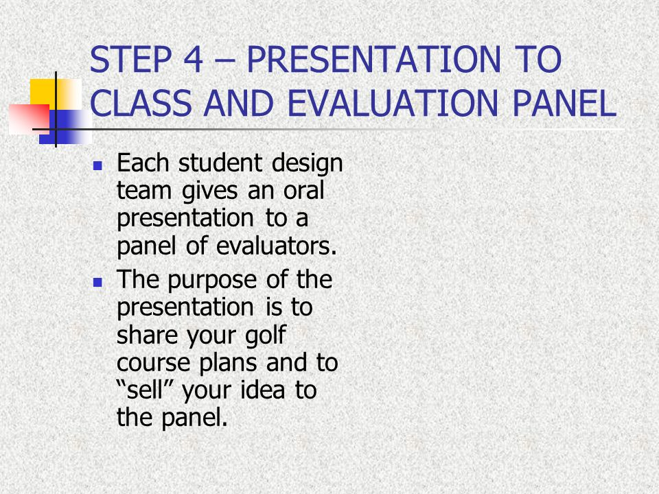 STEP 4 – PRESENTATION TO CLASS AND EVALUATION PANEL Each student design team gives an oral presentation to a panel of evaluators. The purpose of the p