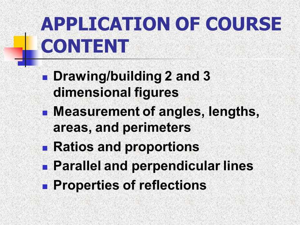 APPLICATION OF COURSE CONTENT Drawing/building 2 and 3 dimensional figures Measurement of angles, lengths, areas, and perimeters Ratios and proportion