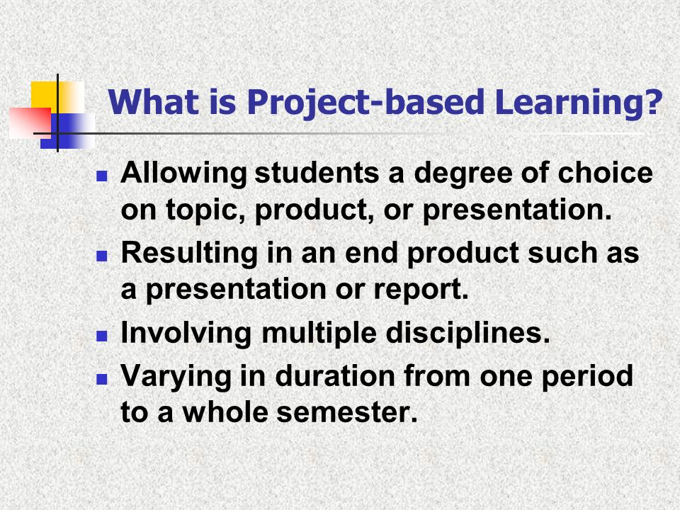 What is Project-based Learning? Allowing students a degree of choice on topic, product, or presentation. Resulting in an end product such as a present