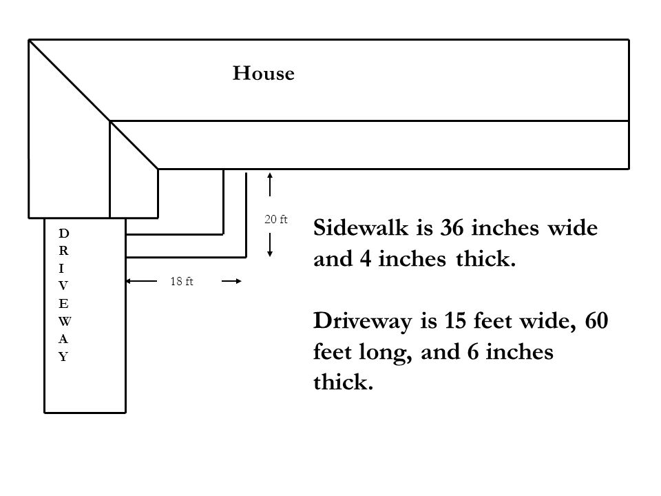 House 18 ft 20 ft Sidewalk is 36 inches wide and 4 inches thick. Driveway is 15 feet wide, 60 feet long, and 6 inches thick. DRIVEWAYDRIVEWAY