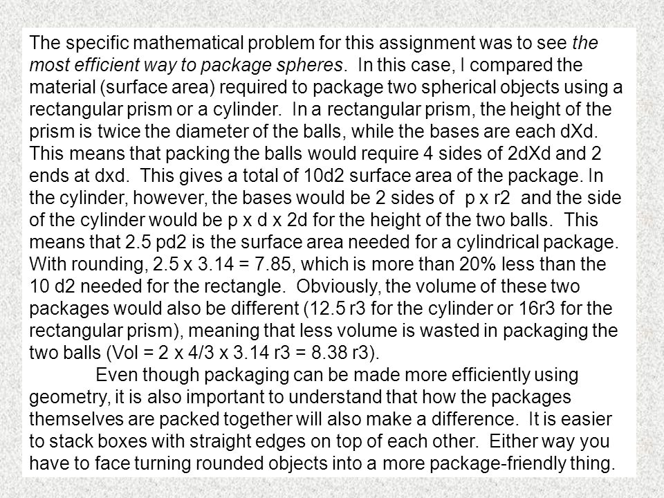 The specific mathematical problem for this assignment was to see the most efficient way to package spheres. In this case, I compared the material (sur