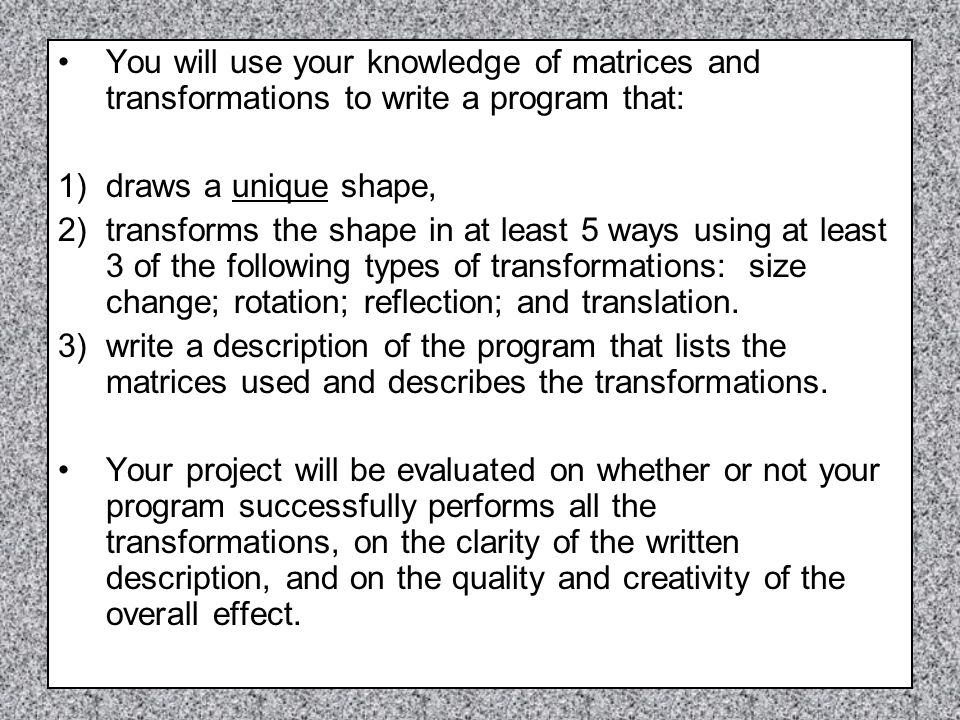 You will use your knowledge of matrices and transformations to write a program that: 1)draws a unique shape, 2)transforms the shape in at least 5 ways