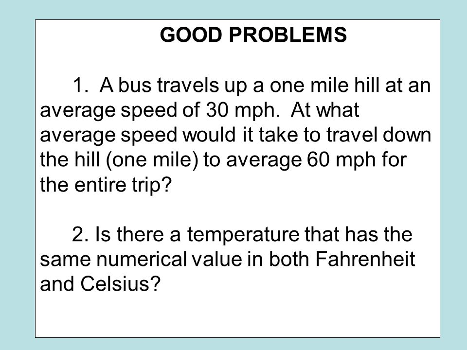 GOOD PROBLEMS 1. A bus travels up a one mile hill at an average speed of 30 mph. At what average speed would it take to travel down the hill (one mile