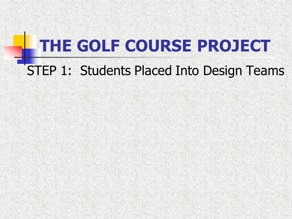 THE GOLF COURSE PROJECT STEP 1: Students Placed Into Design Teams