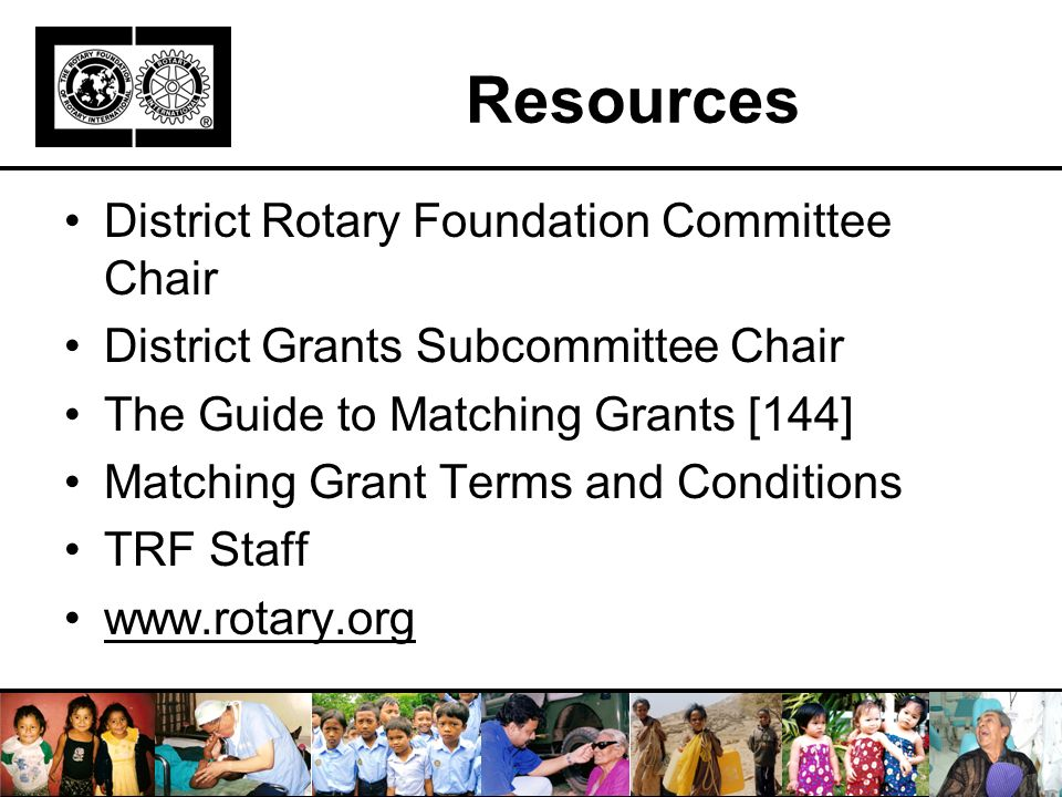 Resources District Rotary Foundation Committee Chair District Grants Subcommittee Chair The Guide to Matching Grants [144] Matching Grant Terms and Conditions TRF Staff