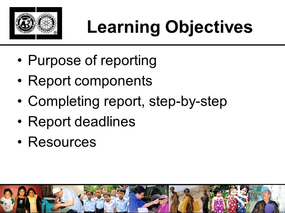 Learning Objectives Purpose of reporting Report components Completing report, step-by-step Report deadlines Resources