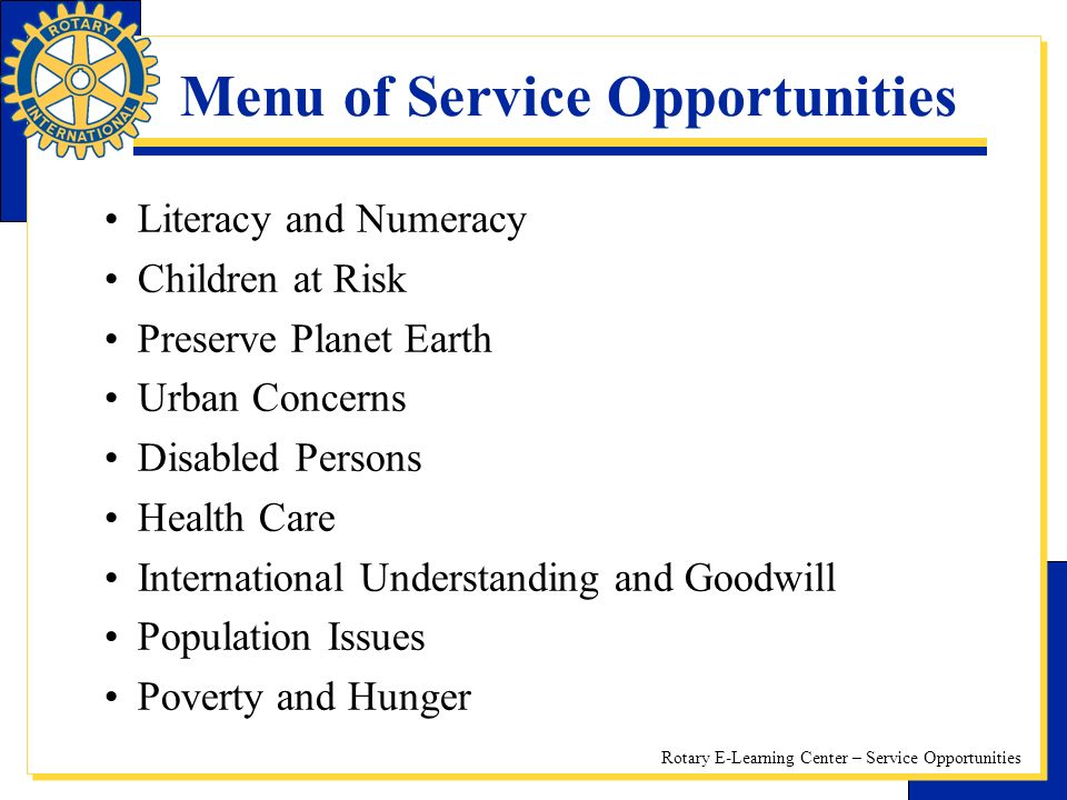 Rotary E-Learning Center – Service Opportunities Menu of Service Opportunities Literacy and Numeracy Children at Risk Preserve Planet Earth Urban Concerns Disabled Persons Health Care International Understanding and Goodwill Population Issues Poverty and Hunger