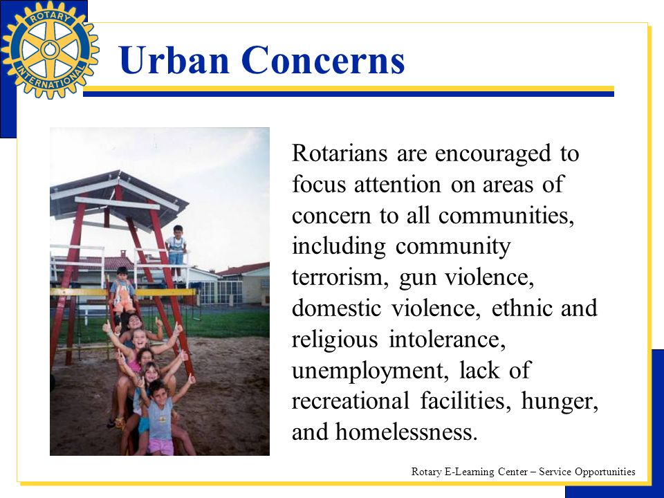 Rotary E-Learning Center – Service Opportunities Urban Concerns Rotarians are encouraged to focus attention on areas of concern to all communities, including community terrorism, gun violence, domestic violence, ethnic and religious intolerance, unemployment, lack of recreational facilities, hunger, and homelessness.