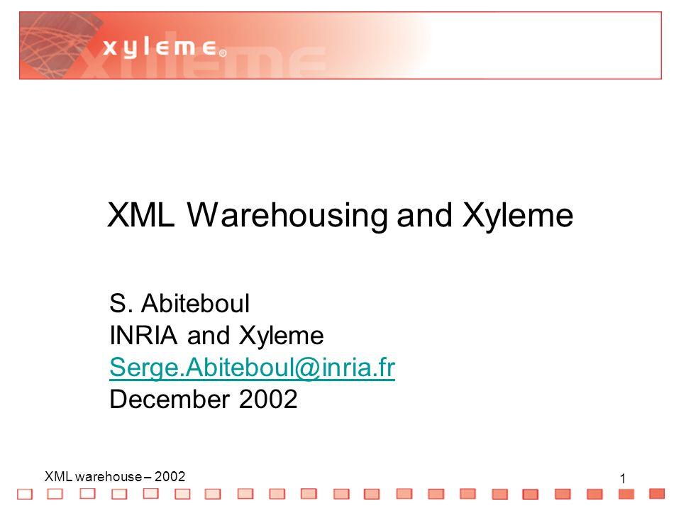 1 XML warehouse – 2002 1 XML Warehousing and Xyleme S. Abiteboul INRIA and Xyleme Serge.Abiteboul@inria.fr December 2002