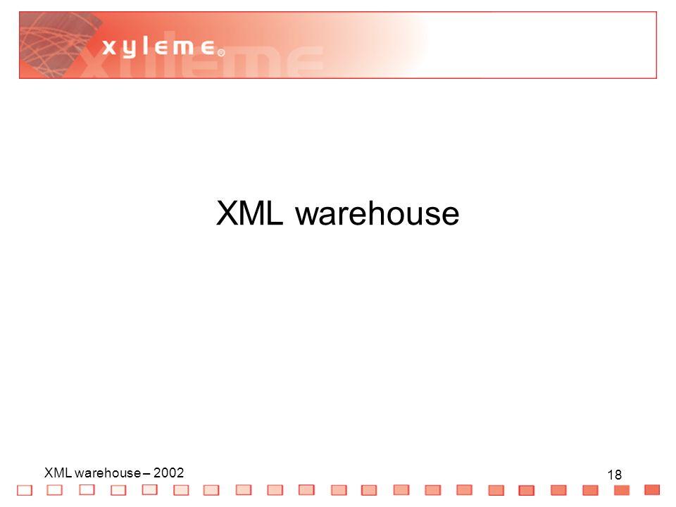 18 XML warehouse – 2002 18 XML warehouse