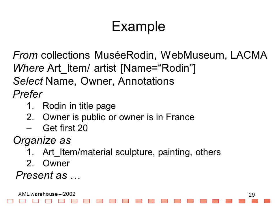 29 XML warehouse – 2002 29 Example From collections MuséeRodin, WebMuseum, LACMA Where Art_Item/ artist [Name=Rodin] Select Name, Owner, Annotations Prefer 1.Rodin in title page 2.Owner is public or owner is in France –Get first 20 Organize as 1.Art_Item/material sculpture, painting, others 2.Owner Present as …