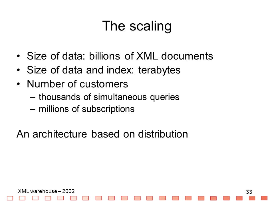 33 XML warehouse – 2002 33 The scaling Size of data: billions of XML documents Size of data and index: terabytes Number of customers –thousands of simultaneous queries –millions of subscriptions An architecture based on distribution