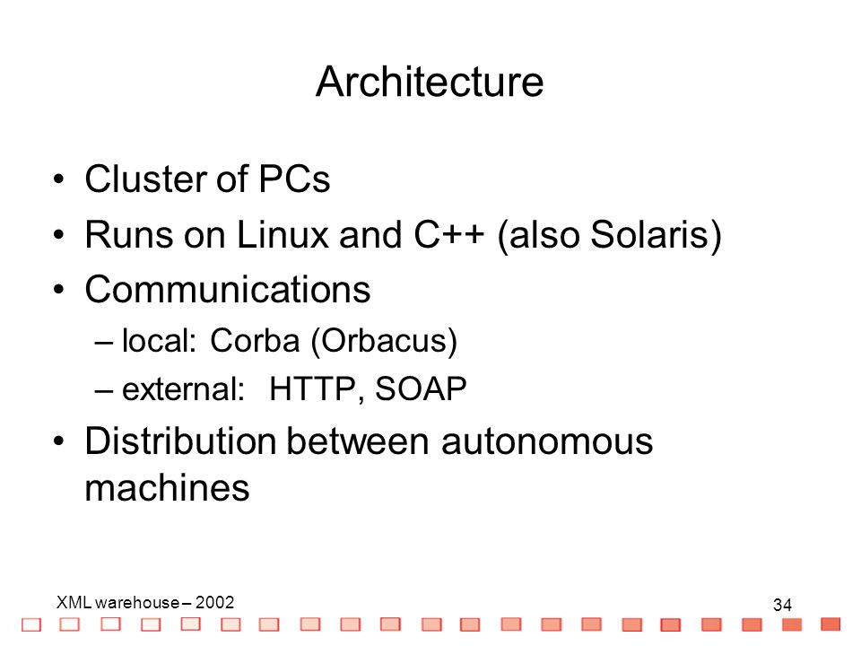 34 XML warehouse – 2002 34 Architecture Cluster of PCs Runs on Linux and C++ (also Solaris) Communications –local: Corba (Orbacus) –external: HTTP, SOAP Distribution between autonomous machines