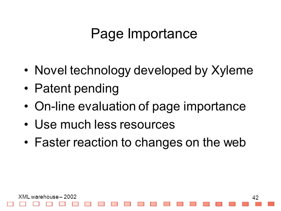 42 XML warehouse – 2002 42 Novel technology developed by Xyleme Patent pending On-line evaluation of page importance Use much less resources Faster reaction to changes on the web Page Importance