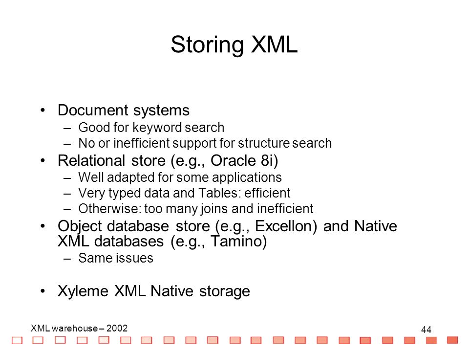 44 XML warehouse – 2002 44 Document systems –Good for keyword search –No or inefficient support for structure search Relational store (e.g., Oracle 8i) –Well adapted for some applications –Very typed data and Tables: efficient –Otherwise: too many joins and inefficient Object database store (e.g., Excellon) and Native XML databases (e.g., Tamino) –Same issues Xyleme XML Native storage Storing XML
