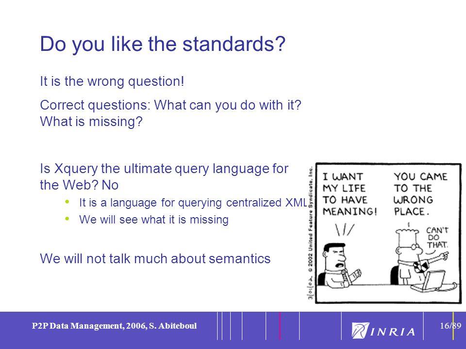 16 P2P Data Management, 2006, S. Abiteboul16/89 Do you like the standards.