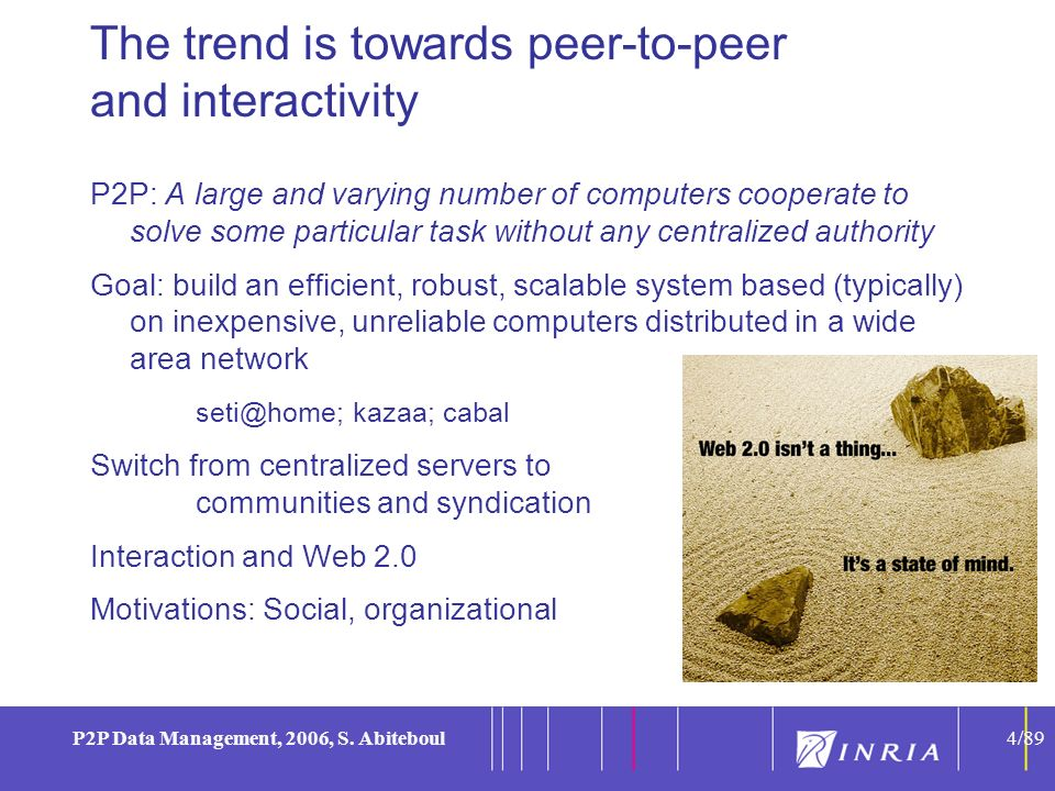 4 P2P Data Management, 2006, S. Abiteboul4/89 The trend is towards peer-to-peer and interactivity P2P: A large and varying number of computers coopera