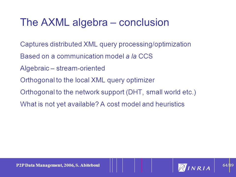 64 P2P Data Management, 2006, S. Abiteboul64/89 The AXML algebra – conclusion Captures distributed XML query processing/optimization Based on a commun