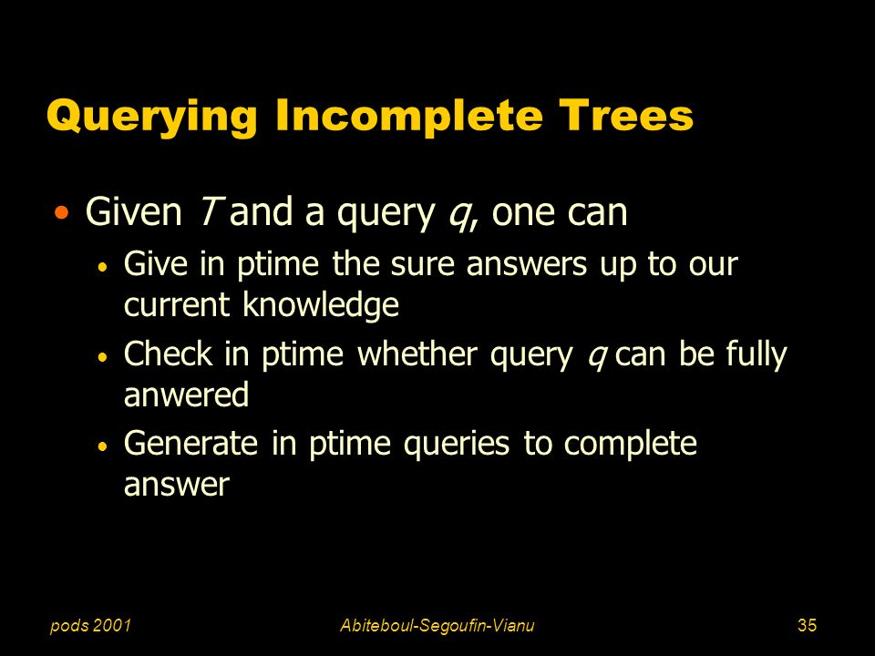 pods 2001Abiteboul-Segoufin-Vianu35 Querying Incomplete Trees Given T and a query q, one can Give in ptime the sure answers up to our current knowledg