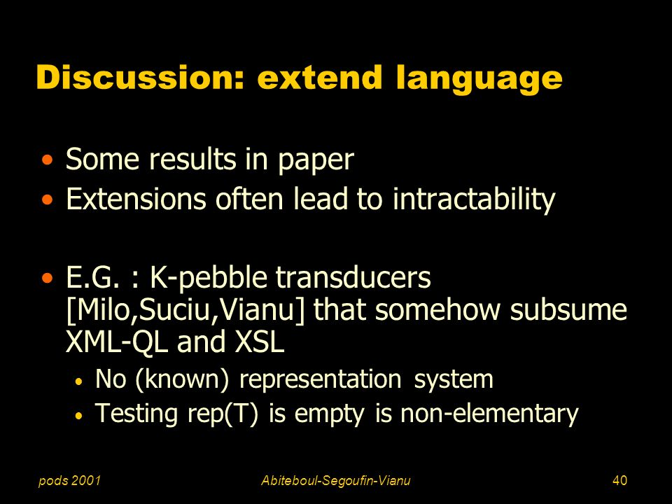 pods 2001Abiteboul-Segoufin-Vianu40 Discussion: extend language Some results in paper Extensions often lead to intractability E.G. : K-pebble transduc