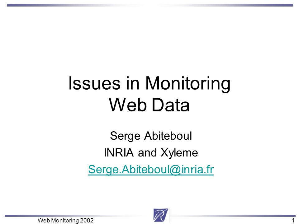 1 Web Monitoring 20021 Issues in Monitoring Web Data Serge Abiteboul INRIA and Xyleme Serge.Abiteboul@inria.fr