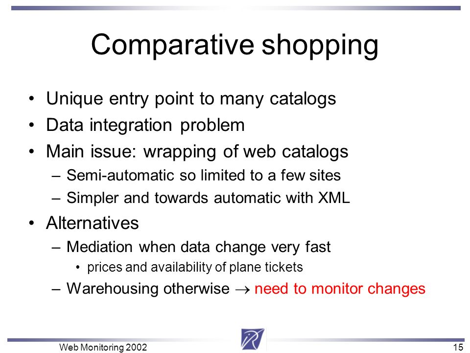 15 Web Monitoring 200215 Comparative shopping Unique entry point to many catalogs Data integration problem Main issue: wrapping of web catalogs –Semi-
