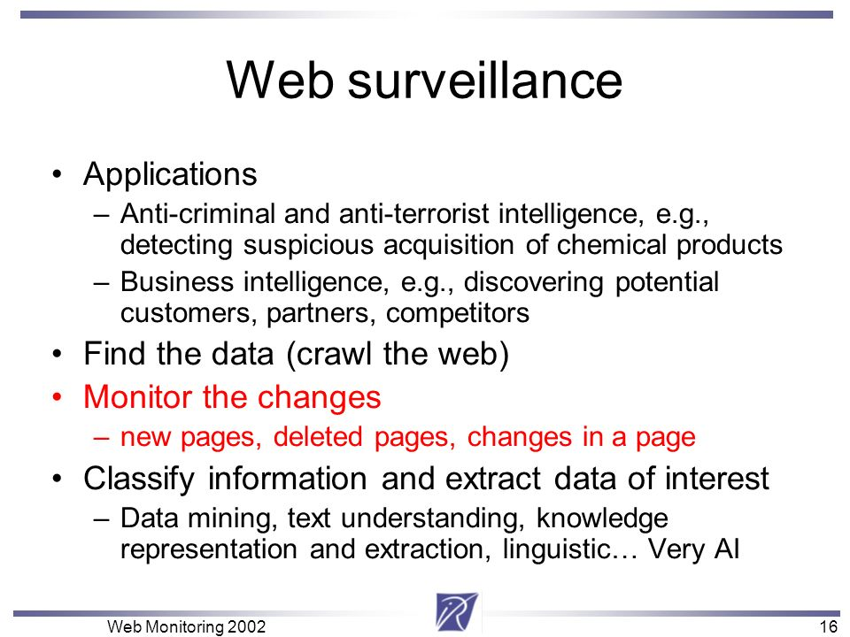 16 Web Monitoring 200216 Web surveillance Applications –Anti-criminal and anti-terrorist intelligence, e.g., detecting suspicious acquisition of chemi