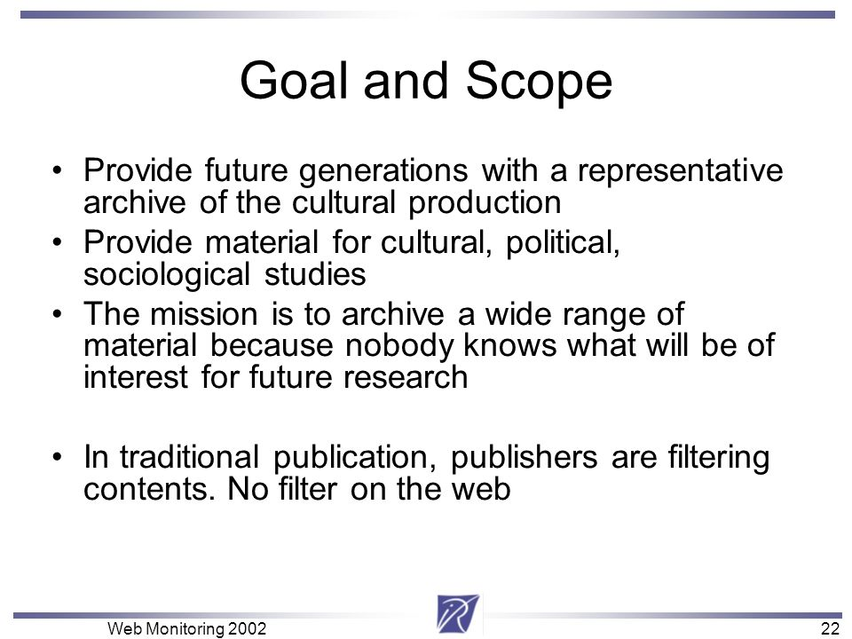 22 Web Monitoring 200222 Goal and Scope Provide future generations with a representative archive of the cultural production Provide material for cultu