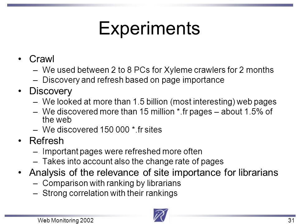 31 Web Monitoring 200231 Experiments Crawl –We used between 2 to 8 PCs for Xyleme crawlers for 2 months –Discovery and refresh based on page importanc