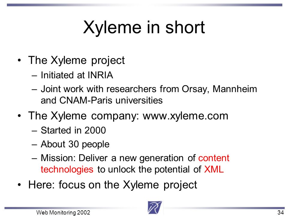 34 Web Monitoring 200234 Xyleme in short The Xyleme project –Initiated at INRIA –Joint work with researchers from Orsay, Mannheim and CNAM-Paris unive