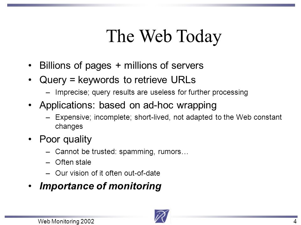 4 Web Monitoring 20024 Billions of pages + millions of servers Query = keywords to retrieve URLs –Imprecise; query results are useless for further pro