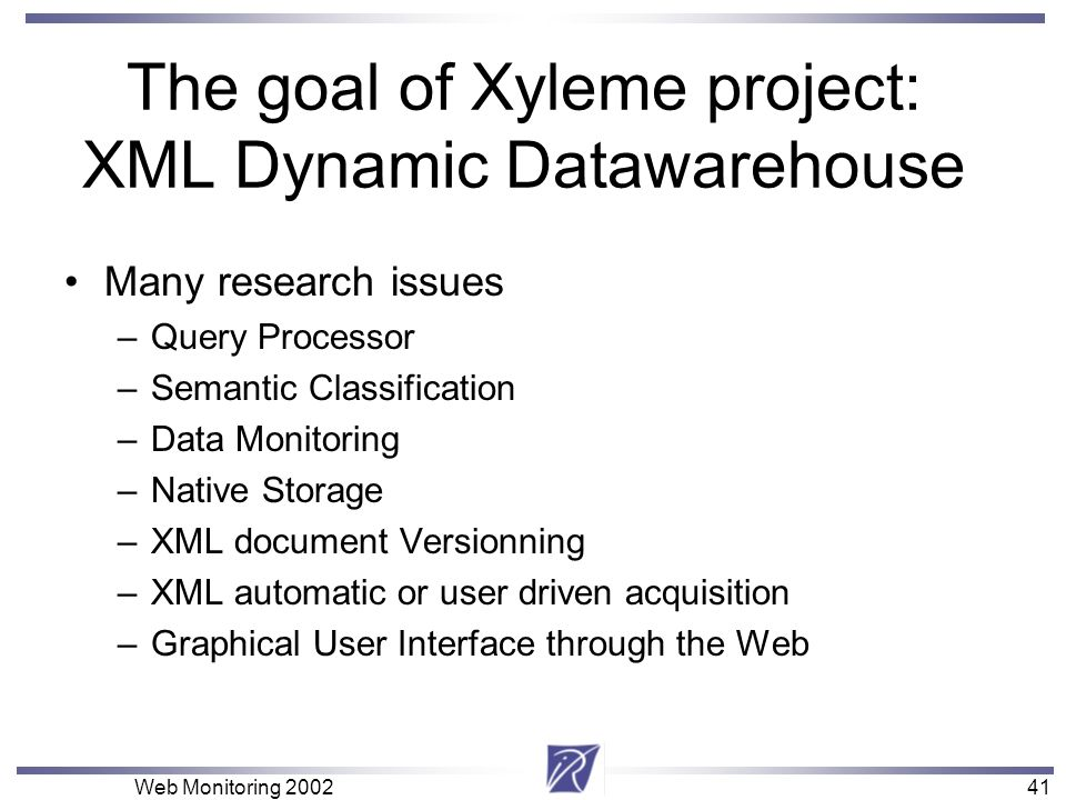 41 Web Monitoring 200241 The goal of Xyleme project: XML Dynamic Datawarehouse Many research issues –Query Processor –Semantic Classification –Data Mo